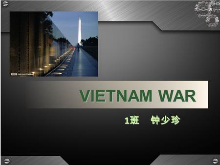 VIETNAM WAR 1 班 钟少珍. Time & Location The Vietnam War was a Cold War era military conflict that occurred in Vietnam, Laos, and Cambodia from 1 November.