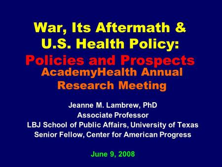 War, Its Aftermath & U.S. Health Policy: Policies and Prospects Jeanne M. Lambrew, PhD Associate Professor LBJ School of Public Affairs, University of.