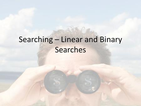"Searching – Linear and Binary Searches. Comparing Algorithms Should we use Program 1 or Program 2? Is Program 1 ""fast""? ""Fast enough""? P1P2."