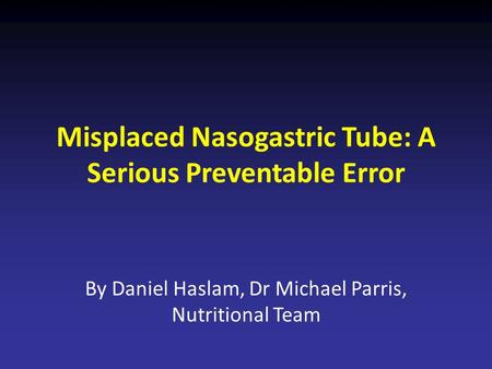 Misplaced Nasogastric Tube: A Serious Preventable Error By Daniel Haslam, Dr Michael Parris, Nutritional Team.
