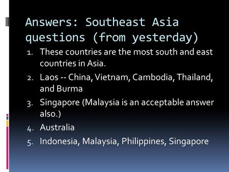 Answers: Southeast Asia questions (from yesterday) 1. These countries are the most south and east countries in Asia. 2. Laos -- China, Vietnam, Cambodia,