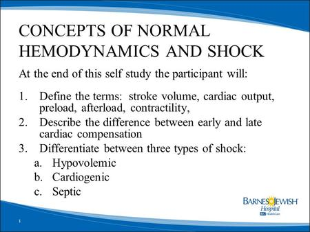 1 CONCEPTS OF NORMAL HEMODYNAMICS AND SHOCK At the end of this self study the participant will: 1.Define the terms: stroke volume, cardiac output, preload,