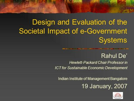Design and Evaluation of the Societal Impact of e-Government Systems Rahul De' Hewlett-Packard Chair Professor in ICT for Sustainable Economic Development.