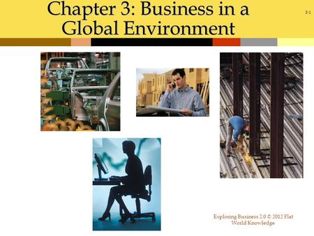 3-1 Chapter 3: Business in a Global Environment Exploring Business 2.0 © 2012 Flat World Knowledge.