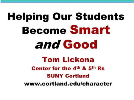 Helping Our Students Become Smart and Good Tom Lickona Center for the 4 th & 5 th Rs SUNY Cortland www.cortland.edu/character.
