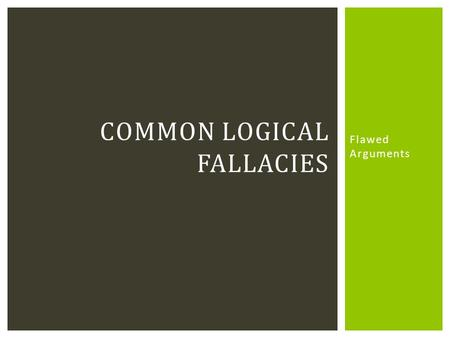 Flawed Arguments COMMON LOGICAL FALLACIES.  Flaws in an argument  Often subtle  Learning to recognize these will:  Strengthen your own arguments 