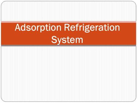 Adsorption Refrigeration System. INTRODUCTION  Adsorption refrigeration system uses adsorbent beds to adsorb and desorb a refrigerant to obtain cooling.