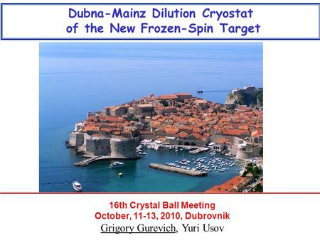 16th Crystal Ball Meeting October, 11-13, 2010, Dubrovnik Grigory Gurevich, Yuri Usov Dubna-Mainz Dilution Cryostat of the New Frozen-Spin Target.