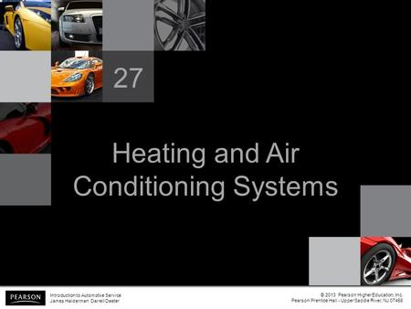 Heating and Air Conditioning Systems 27 Introduction to Automotive Service James Halderman Darrell Deeter © 2013 Pearson Higher Education, Inc. Pearson.