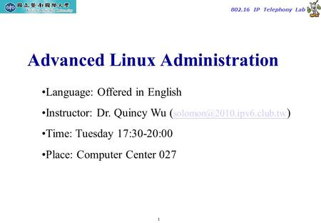1 TAC2000/2000.7 802.16 IP Telephony Lab Advanced Linux Administration Language: Offered in English Instructor: Dr. Quincy Wu (