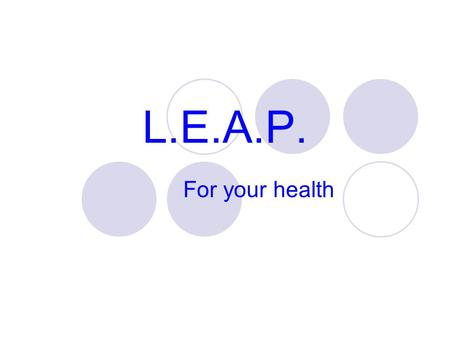 L.E.A.P. For your health. L.E.A.P. to your Health Learn about your health Exercise for your health Act for a healthy life Plan ahead for your health.