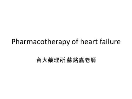 Pharmacotherapy of heart failure 台大藥理所 蘇銘嘉老師. Introduction Heart failure Etiology 1.Hypertension 2.Valvular disease 3.Congenital abnormalities 4.Ischemic.