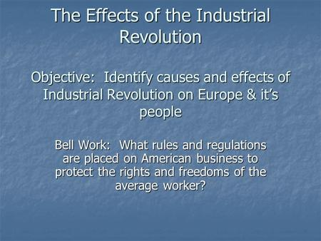 The Effects of the Industrial Revolution Objective: Identify causes and effects of Industrial Revolution on Europe & it's people Bell Work: What rules.