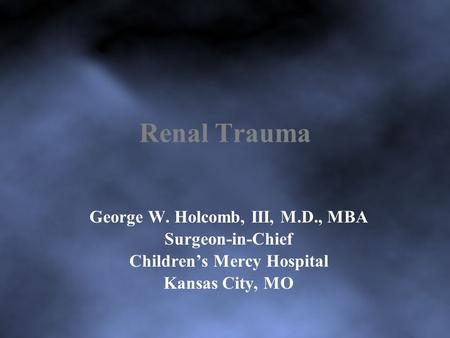 Renal Trauma George W. Holcomb, III, M.D., MBA Surgeon-in-Chief Children's Mercy Hospital Kansas City, MO.