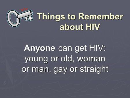 Things to Remember about HIV Anyone can get HIV: young or old, woman or man, gay or straight.