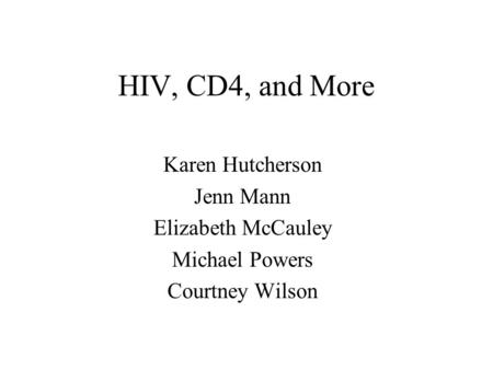 HIV, CD4, and More Karen Hutcherson Jenn Mann Elizabeth McCauley Michael Powers Courtney Wilson.
