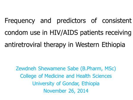 Frequency and predictors of consistent condom use in HIV/AIDS patients receiving antiretroviral therapy in Western Ethiopia Zewdneh Shewamene Sabe (B.Pharm,
