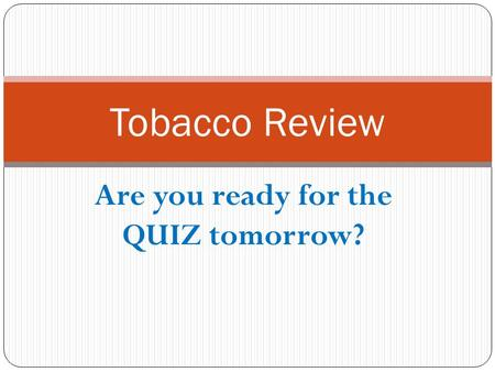 Are you ready for the QUIZ tomorrow? Tobacco Review.