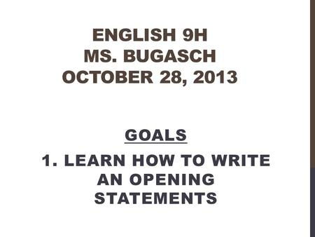 ENGLISH 9H MS. BUGASCH OCTOBER 28, 2013 GOALS 1. LEARN HOW TO WRITE AN OPENING STATEMENTS.