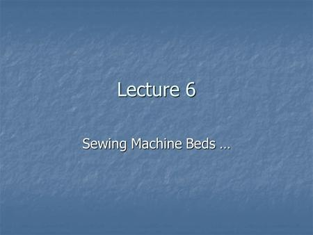 Lecture 6 Sewing Machine Beds ….