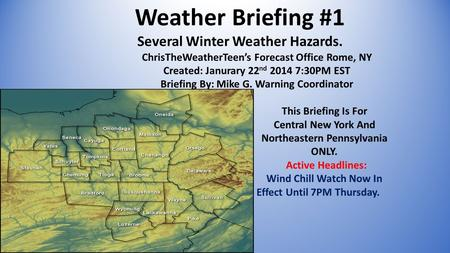 Weather Briefing #1 Several Winter Weather Hazards. ChrisTheWeatherTeen's Forecast Office Rome, NY Created: Janurary 22 nd 2014 7:30PM EST Briefing By: