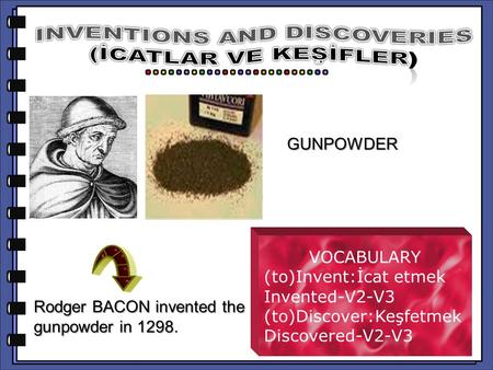Rodger BACON invented the gunpowder in 1298. VOCABULARY (to)Invent:İcat etmek Invented-V2-V3 (to)Discover:Keşfetmek Discovered-V2-V3 GUNPOWDER.