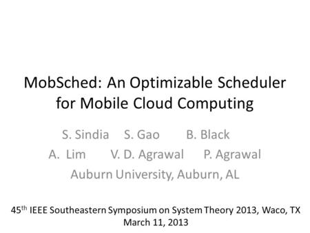 MobSched: An Optimizable Scheduler for Mobile Cloud Computing S. SindiaS. GaoB. Black A.LimV. D. AgrawalP. Agrawal Auburn University, Auburn, AL 45 th.