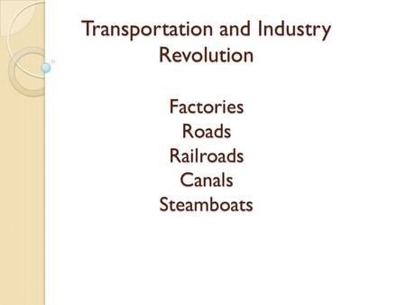 Transportation and Industry Revolution Factories Roads Railroads Canals Steamboats.