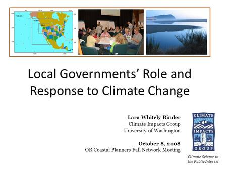 Local Governments' Role and Response to Climate Change Climate Science in the Public Interest Lara Whitely Binder Climate Impacts Group University of Washington.