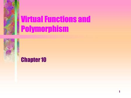 1 Virtual Functions and Polymorphism Chapter 10. 2 What You Will Learn What is polymorphism? How to declare and use virtual functions for abstract classes.