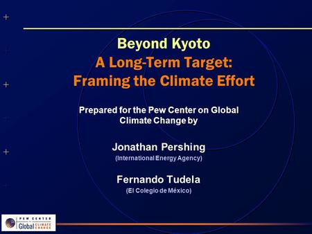 ++++++++++++++ ++++++++++++++ Beyond Kyoto A Long-Term Target: Framing the Climate Effort Prepared for the Pew Center on Global Climate Change by Jonathan.