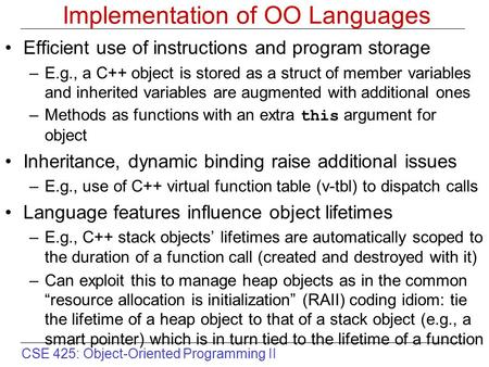 CSE 425: Object-Oriented Programming II Implementation of OO Languages Efficient use of instructions and program storage –E.g., a C++ object is stored.
