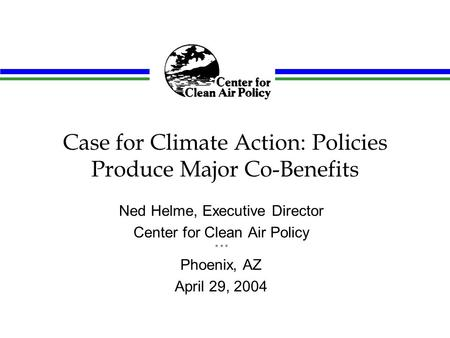 Case for Climate Action: Policies Produce Major Co-Benefits Ned Helme, Executive Director Center for Clean Air Policy * * * Phoenix, AZ April 29, 2004.
