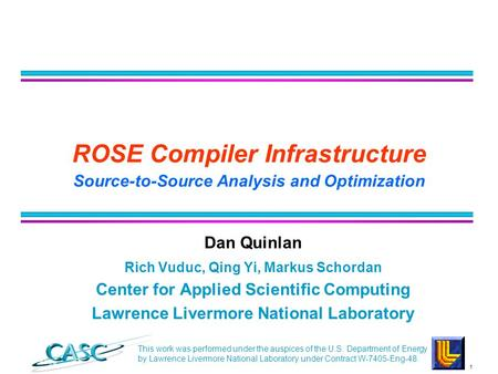 1 CASC ROSE Compiler Infrastructure Source-to-Source Analysis and Optimization Dan Quinlan Rich Vuduc, Qing Yi, Markus Schordan Center for Applied Scientific.
