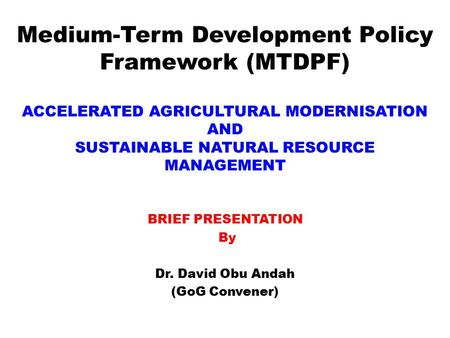 Medium-Term Development Policy Framework (MTDPF) ACCELERATED AGRICULTURAL MODERNISATION AND SUSTAINABLE NATURAL RESOURCE MANAGEMENT BRIEF PRESENTATION.