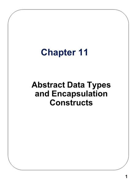 1 Chapter 11 Abstract Data Types and Encapsulation Constructs.