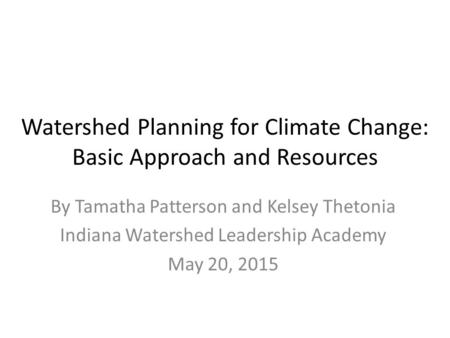 Watershed Planning for Climate Change: Basic Approach and Resources By Tamatha Patterson and Kelsey Thetonia Indiana Watershed Leadership Academy May 20,