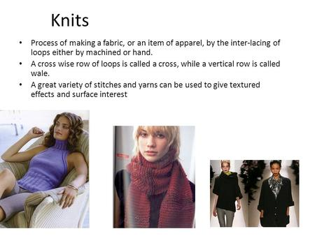 1 Knits Process of making a fabric, or an item of apparel, by the inter-lacing of loops either by machined or hand. A cross wise row of loops is called.