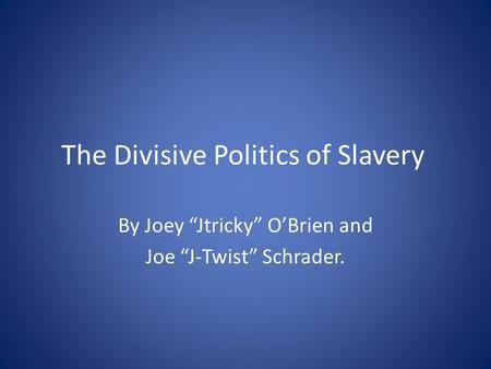 "The Divisive Politics of Slavery By Joey ""Jtricky"" O'Brien and Joe ""J-Twist"" Schrader."