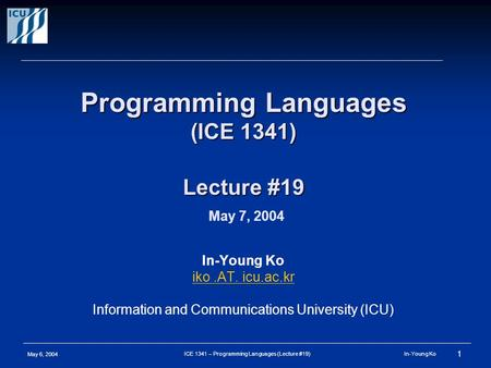 May 6, 2004 1 ICE 1341 – Programming Languages (Lecture #19) In-Young Ko Programming Languages (ICE 1341) Lecture #19 Programming Languages (ICE 1341)