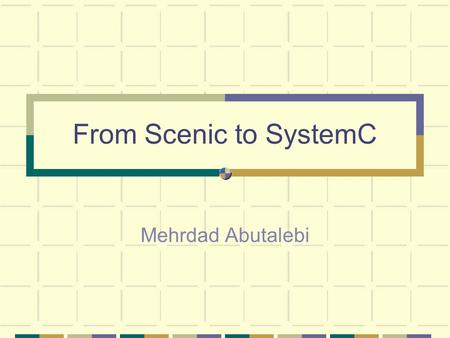 From Scenic to SystemC Mehrdad Abutalebi. Outline Introducing Scenic Scenic Implementation Modeling Reactivity A Simple example From Scenic to SystemC.