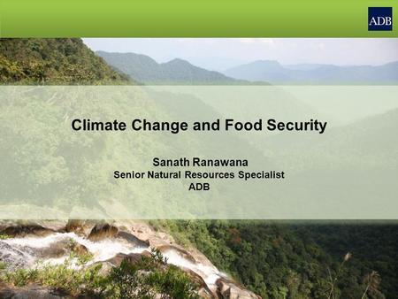 Climate Change and Food Security Sanath Ranawana Senior Natural Resources Specialist ADB.