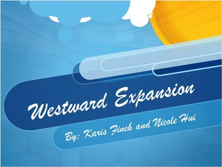Westward Expansion By: Karis Finch and Nicole Hui.