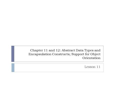 Chapter 11 and 12: Abstract Data Types and Encapsulation Constructs; Support for Object Orientation Lesson 11.