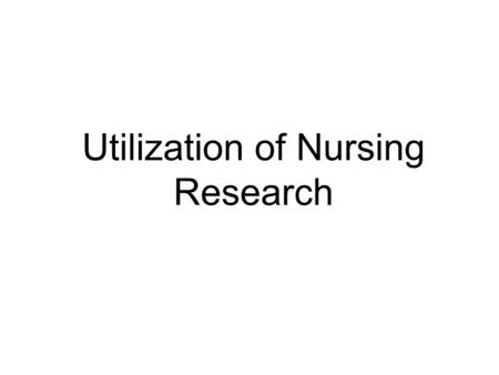 Utilization of Nursing Research. WHY? A sound foundation for practice Enhanced autonomy, critical thinking skills Improving quality of patient care Improve.