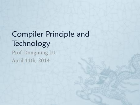 Compiler Principle and Technology Prof. Dongming LU April 11th, 2014.