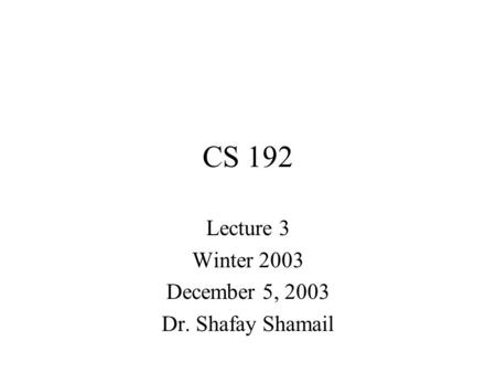 CS 192 Lecture 3 Winter 2003 December 5, 2003 Dr. Shafay Shamail.