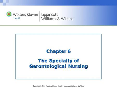 Copyright © 2010 Wolters Kluwer Health | Lippincott Williams & Wilkins Chapter 6 The Specialty of Gerontological Nursing.