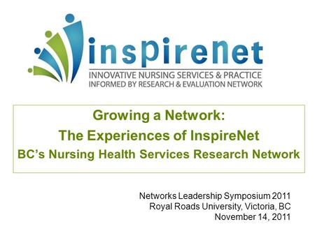 Growing a Network: The Experiences of InspireNet BC's Nursing Health Services Research Network Networks Leadership Symposium 2011 Royal Roads University,