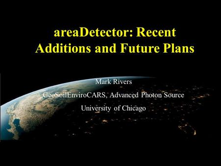 AreaDetector: Recent Additions and Future Plans Mark Rivers GeoSoilEnviroCARS, Advanced Photon Source University of Chicago.